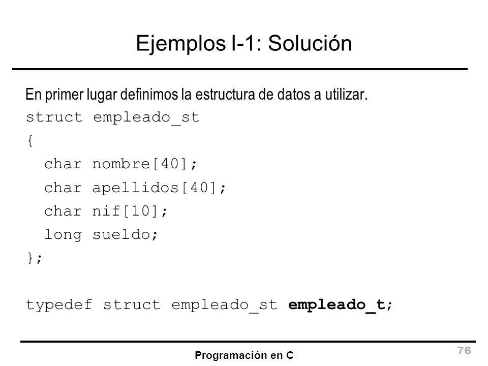 Programación en C 76 Ejemplos I-1: Solución En primer lugar definimos la estructura de datos a utilizar. struct empleado_st { char nombre[40]; char ap