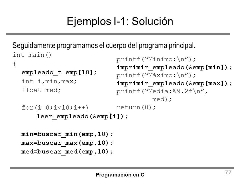 Programación en C 77 Ejemplos I-1: Solución Seguidamente programamos el cuerpo del programa principal. int main() { empleado_t emp[10]; int i,min,max;