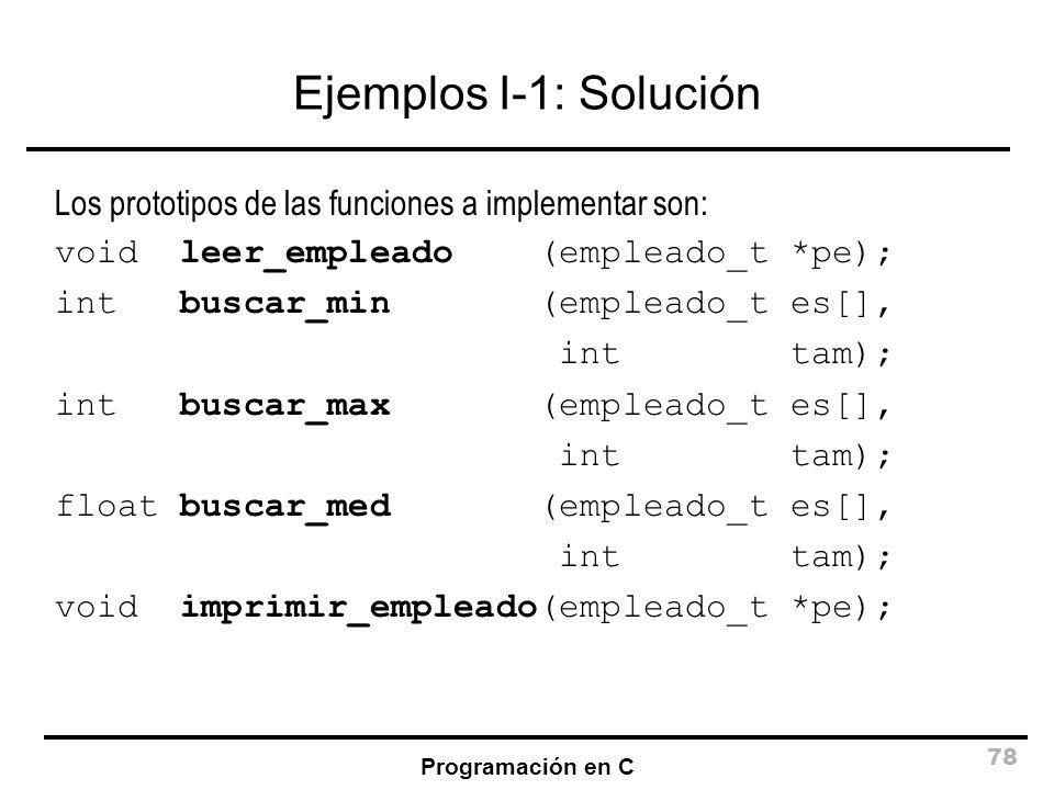 Programación en C 78 Ejemplos I-1: Solución Los prototipos de las funciones a implementar son: void leer_empleado (empleado_t *pe); int buscar_min (em
