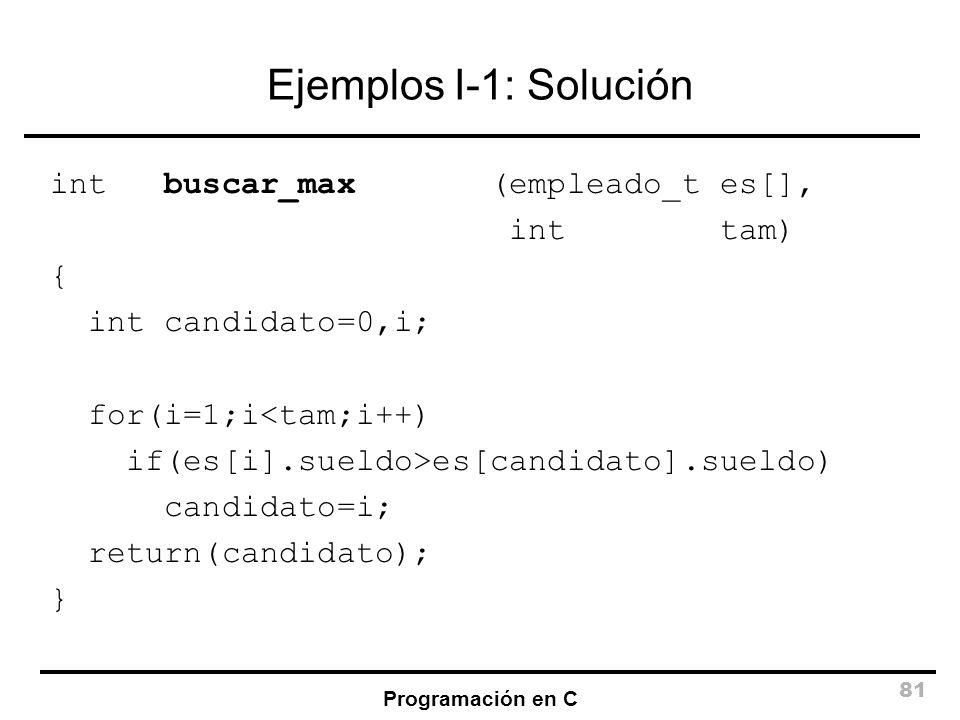 Programación en C 81 Ejemplos I-1: Solución int buscar_max (empleado_t es[], int tam) { int candidato=0,i; for(i=1;i<tam;i++) if(es[i].sueldo>es[candi