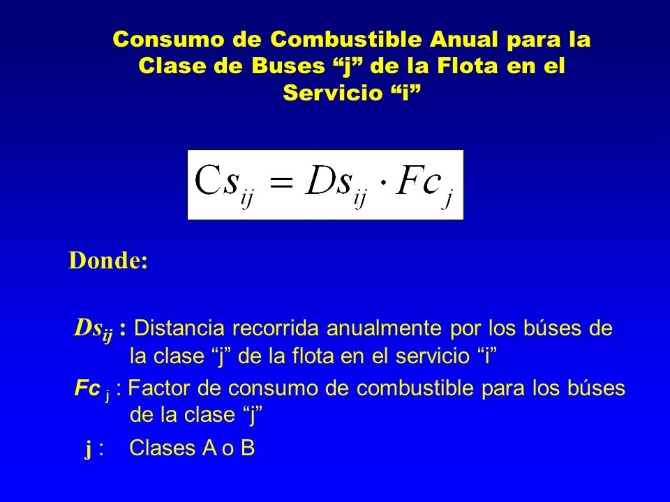 Consumo de Combustible Anual para la Clase de Buses j de la Flota en el Servicio i Ds ij : Distancia recorrida anualmente por los búses de la clase j de la flota en el servicio i Fc j : Factor de consumo de combustible para los búses de la clase j j : Clases A o B