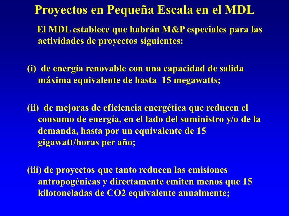 Proyectos en Pequeña Escala en el MDL El MDL establece que habrán M&P especiales para las actividades de proyectos siguientes: (i) de energía renovable con una capacidad de salida máxima equivalente de hasta 15 megawatts; (ii) de mejoras de eficiencia energética que reducen el consumo de energía, en el lado del suministro y/o de la demanda, hasta por un equivalente de 15 gigawatt/horas per año; (iii) de proyectos que tanto reducen las emisiones antropogénicas y directamente emiten menos que 15 kilotoneladas de CO2 equivalente anualmente;