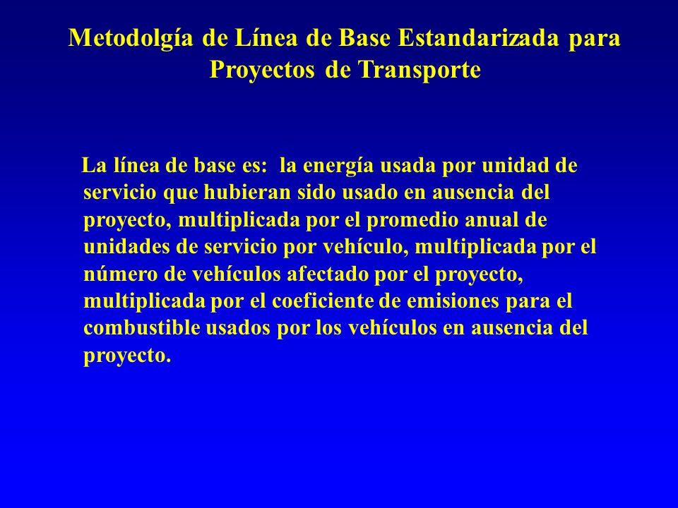 Metodolgía de Línea de Base Estandarizada para Proyectos de Transporte La línea de base es: la energía usada por unidad de servicio que hubieran sido