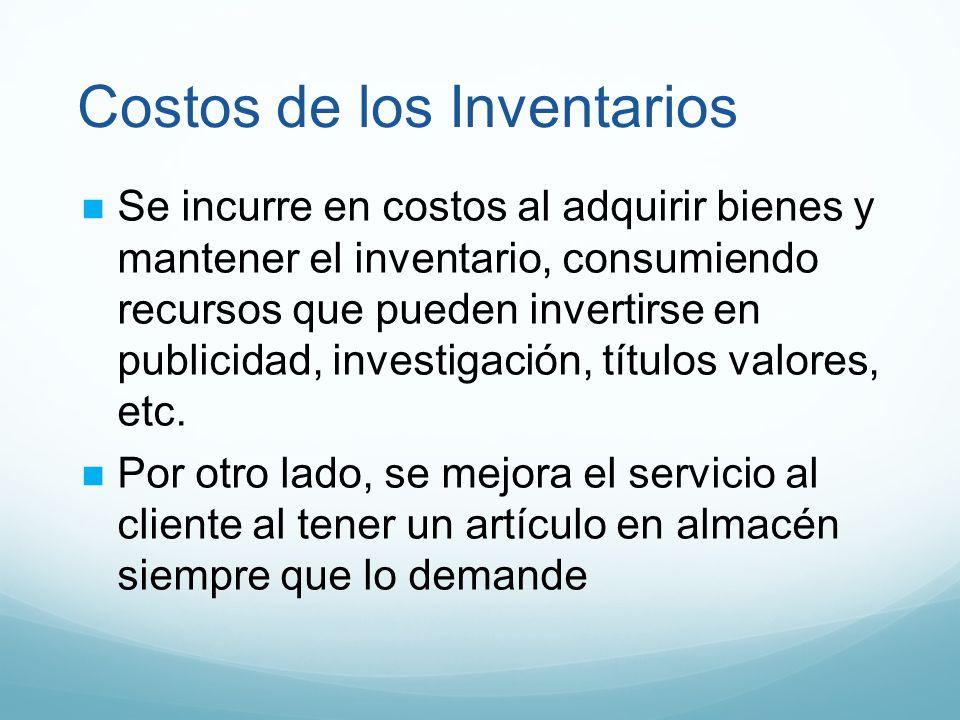 Costos de los Inventarios Se incurre en costos al adquirir bienes y mantener el inventario, consumiendo recursos que pueden invertirse en publicidad,