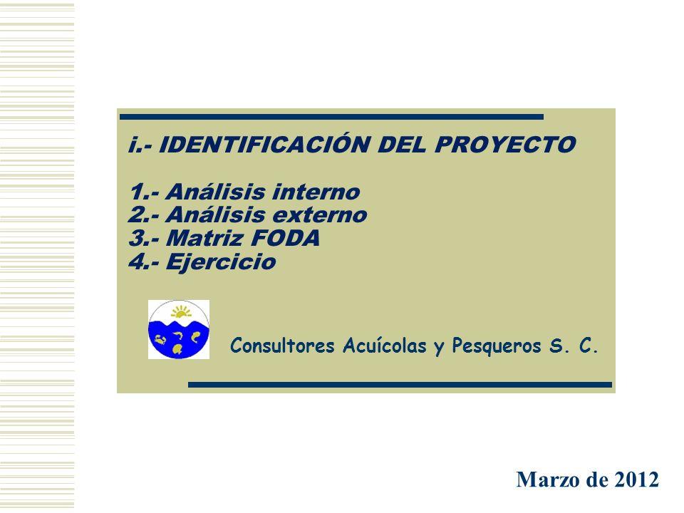 i.- IDENTIFICACIÓN DEL PROYECTO 1.- Análisis interno 2.- Análisis externo 3.- Matriz FODA 4.- Ejercicio Consultores Acuícolas y Pesqueros S. C. Marzo