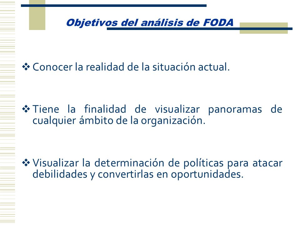 Objetivos del análisis de FODA Conocer la realidad de la situación actual. Tiene la finalidad de visualizar panoramas de cualquier ámbito de la organi
