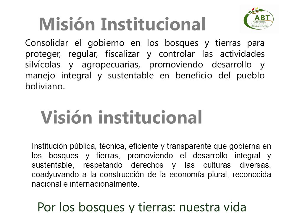 Misión Institucional Consolidar el gobierno en los bosques y tierras para proteger, regular, fiscalizar y controlar las actividades silvícolas y agrop