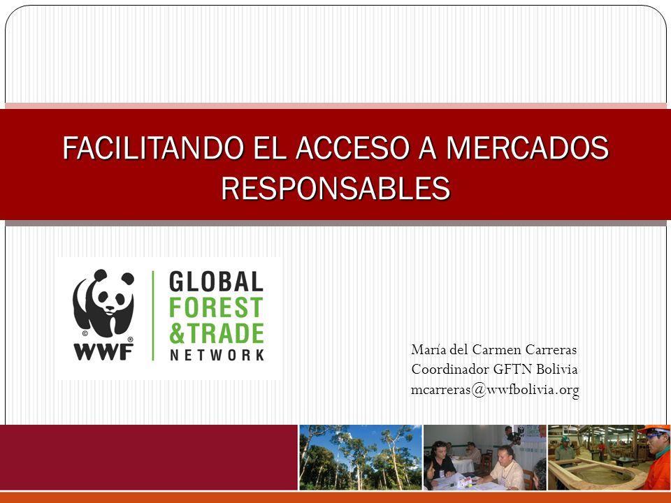 FACILITANDO EL ACCESO A MERCADOS RESPONSABLES María del Carmen Carreras Coordinador GFTN Bolivia mcarreras@wwfbolivia.org