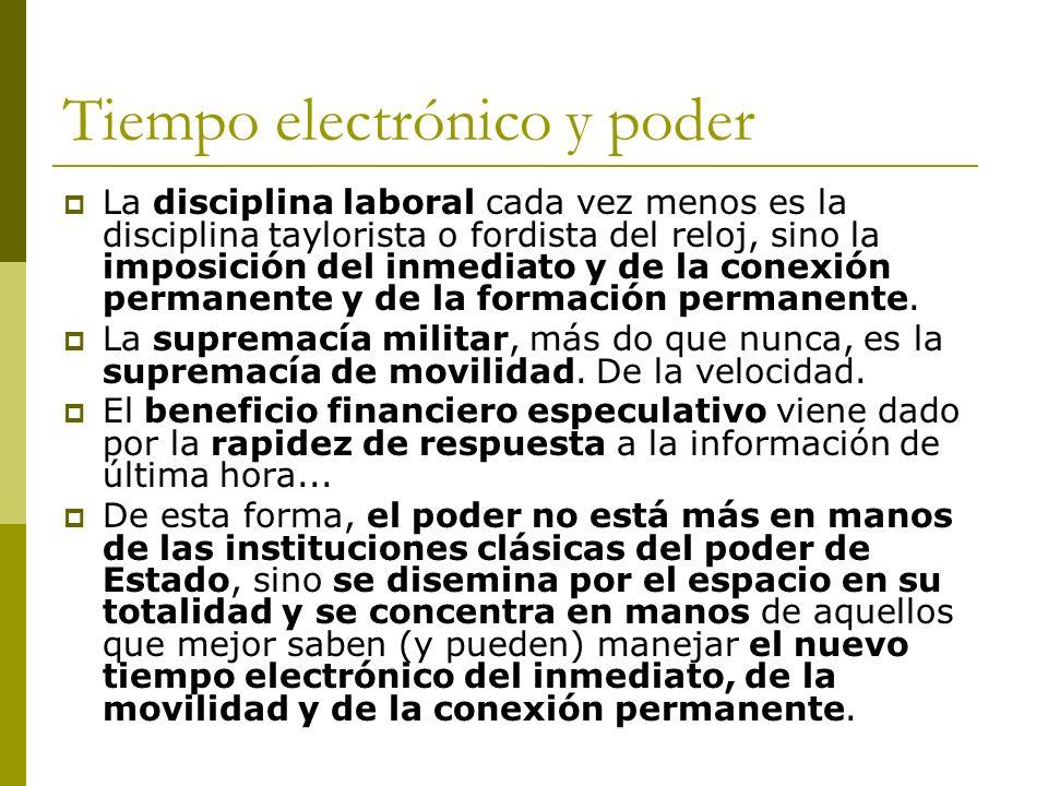 Tiempo electrónico y poder La disciplina laboral cada vez menos es la disciplina taylorista o fordista del reloj, sino la imposición del inmediato y de la conexión permanente y de la formación permanente.