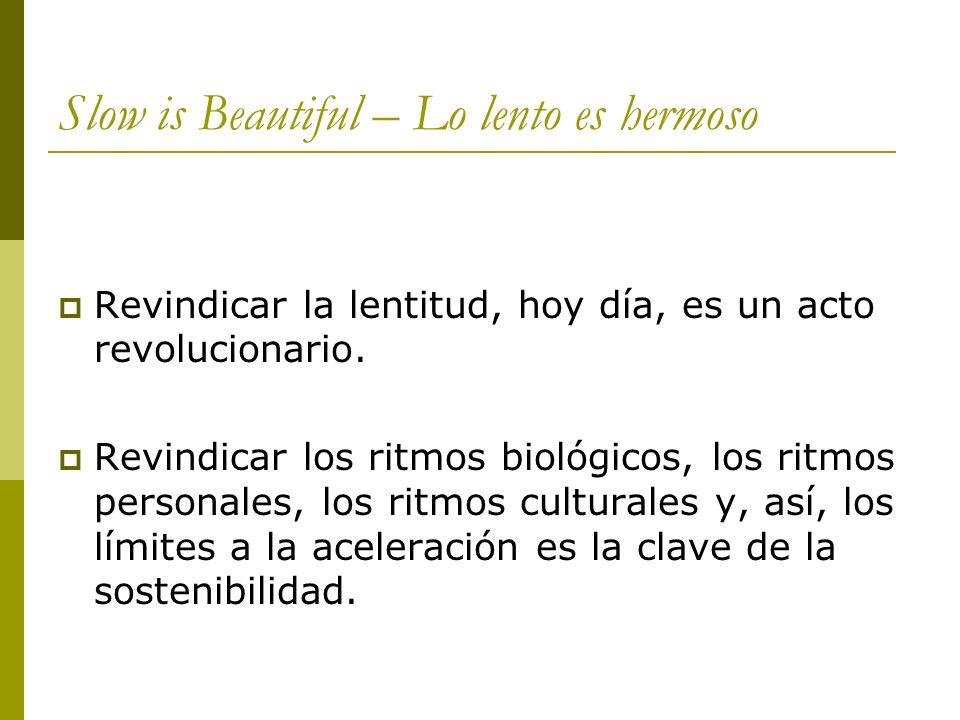 Slow is Beautiful – Lo lento es hermoso Revindicar la lentitud, hoy día, es un acto revolucionario.