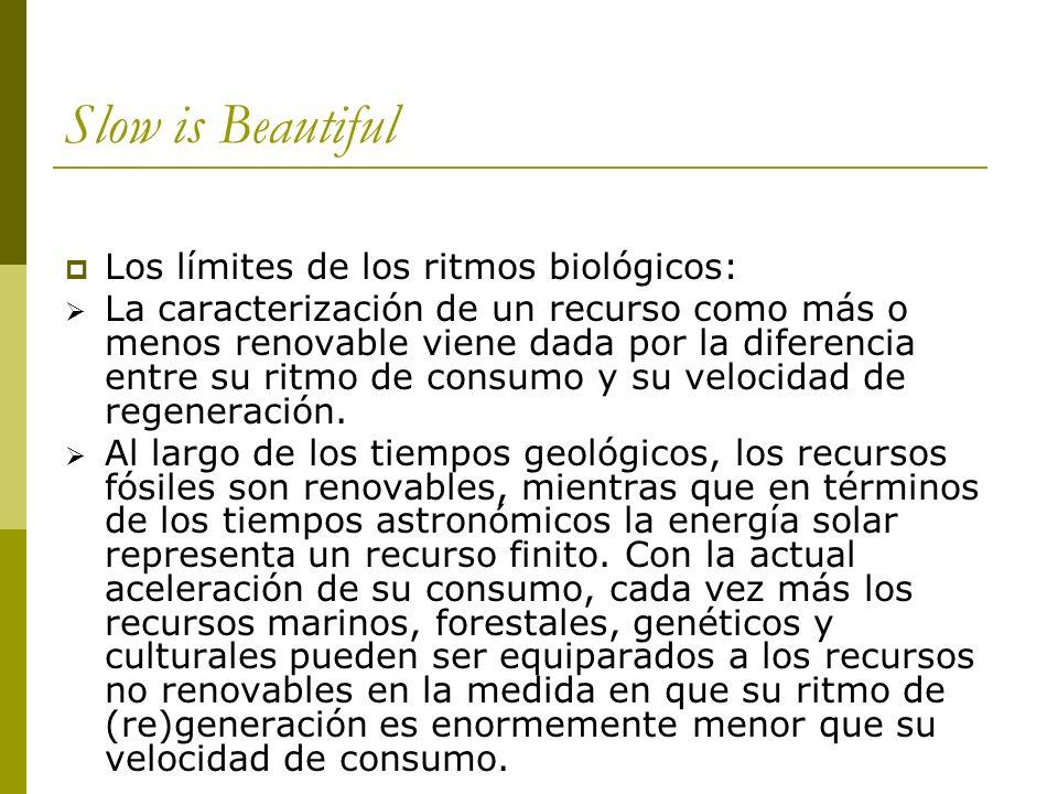 Slow is Beautiful Los límites de los ritmos biológicos: La caracterización de un recurso como más o menos renovable viene dada por la diferencia entre su ritmo de consumo y su velocidad de regeneración.