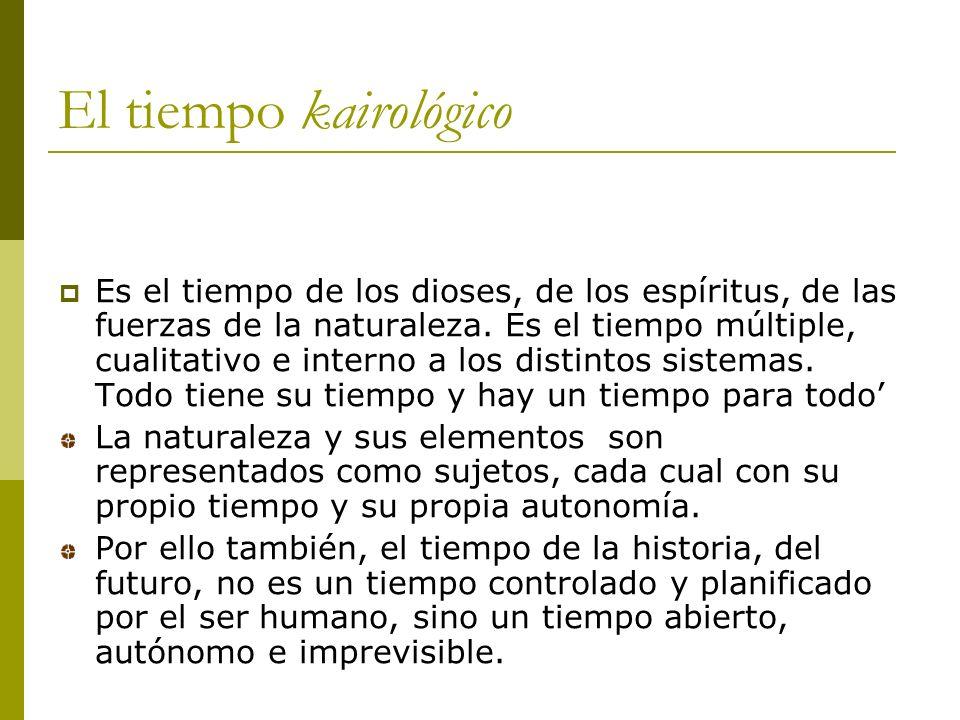 El tiempo kairológico Es el tiempo de los dioses, de los espíritus, de las fuerzas de la naturaleza.
