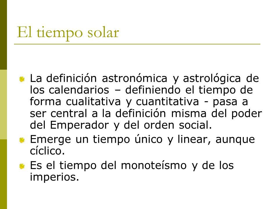 El tiempo solar La definición astronómica y astrológica de los calendarios – definiendo el tiempo de forma cualitativa y cuantitativa - pasa a ser central a la definición misma del poder del Emperador y del orden social.
