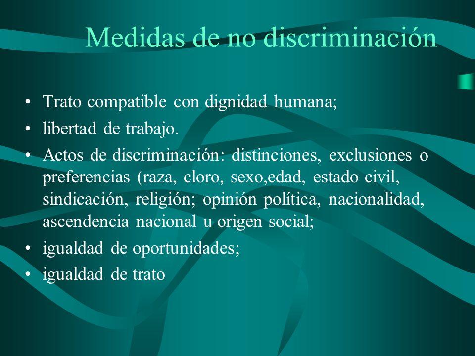 Medidas de no discriminación Trato compatible con dignidad humana; libertad de trabajo. Actos de discriminación: distinciones, exclusiones o preferenc