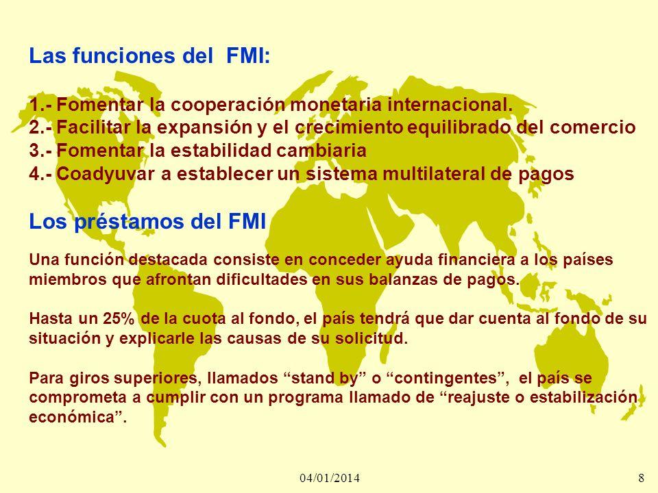 04/01/20148 Las funciones del FMI: 1.- Fomentar la cooperación monetaria internacional. 2.- Facilitar la expansión y el crecimiento equilibrado del co
