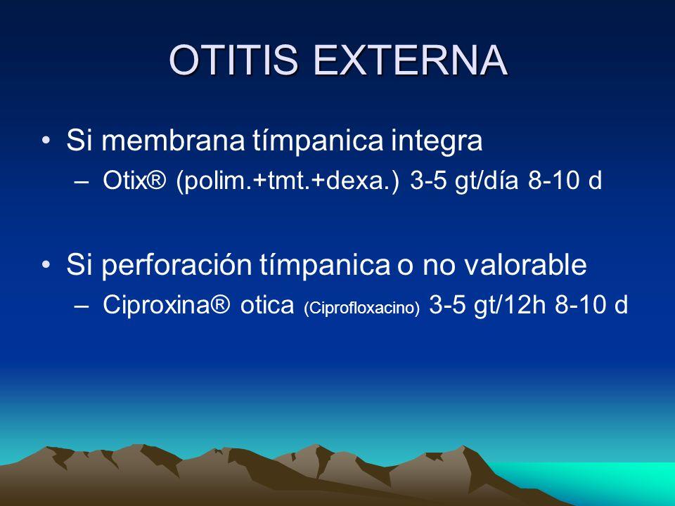 OTITIS EXTERNA Si membrana tímpanica integra – Otix® (polim.+tmt.+dexa.) 3-5 gt/día 8-10 d Si perforación tímpanica o no valorable – Ciproxina® otica
