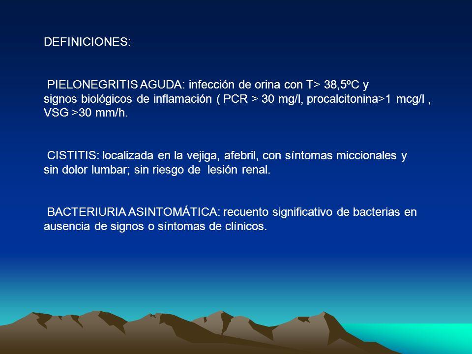 DEFINICIONES: PIELONEGRITIS AGUDA: infección de orina con T> 38,5ºC y signos biológicos de inflamación ( PCR > 30 mg/l, procalcitonina>1 mcg/l, VSG >3