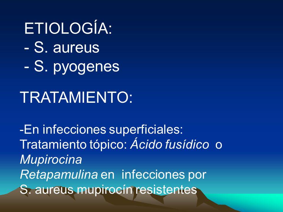 ETIOLOGÍA: - S. aureus - S. pyogenes TRATAMIENTO: -En infecciones superficiales: Tratamiento tópico: Ácido fusídico o Mupirocina Retapamulina en infec
