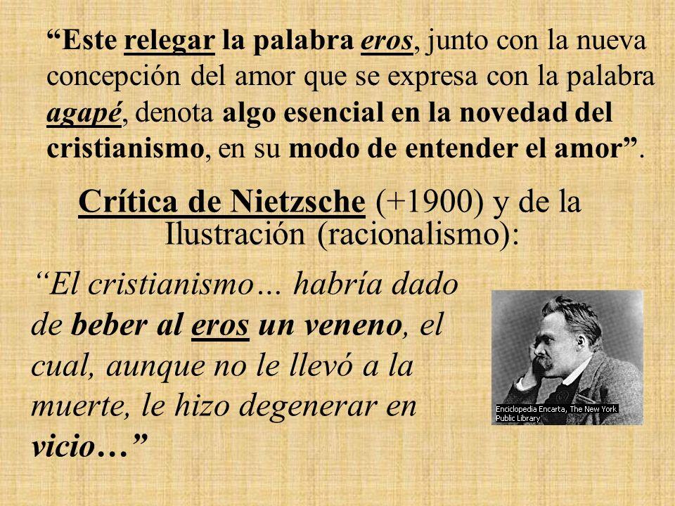 Crítica de Nietzsche (+1900) y de la Ilustración (racionalismo): Este relegar la palabra eros, junto con la nueva concepción del amor que se expresa con la palabra agapé, denota algo esencial en la novedad del cristianismo, en su modo de entender el amor.