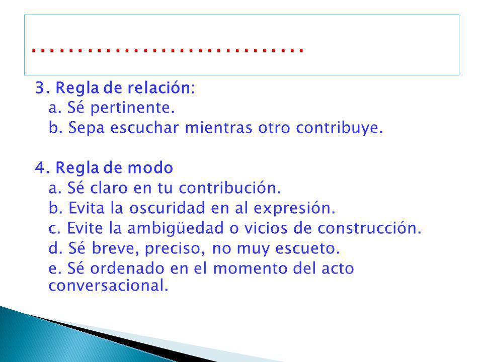3. Regla de relación: a. Sé pertinente. b. Sepa escuchar mientras otro contribuye. 4. Regla de modo a. Sé claro en tu contribución. b. Evita la oscuri