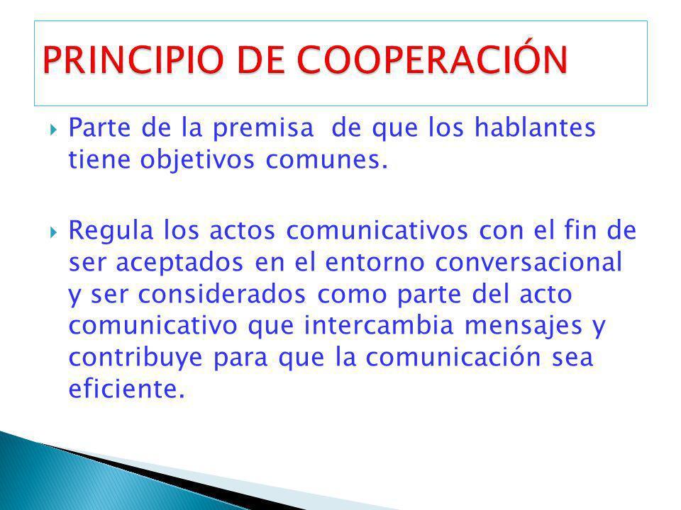 Parte de la premisa de que los hablantes tiene objetivos comunes. Regula los actos comunicativos con el fin de ser aceptados en el entorno conversacio