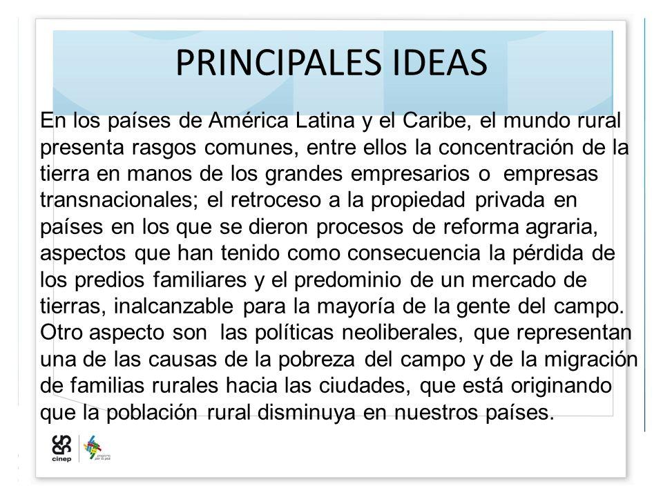 PRINCIPALES IDEAS En los países de América Latina y el Caribe, el mundo rural presenta rasgos comunes, entre ellos la concentración de la tierra en ma