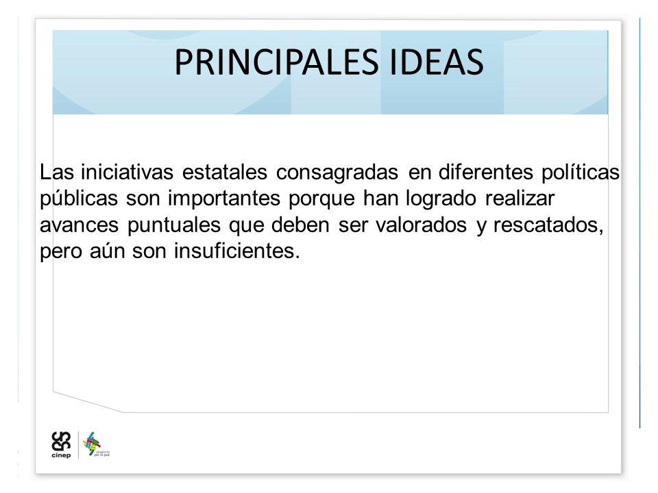 PRINCIPALES IDEAS Las iniciativas estatales consagradas en diferentes políticas públicas son importantes porque han logrado realizar avances puntuales