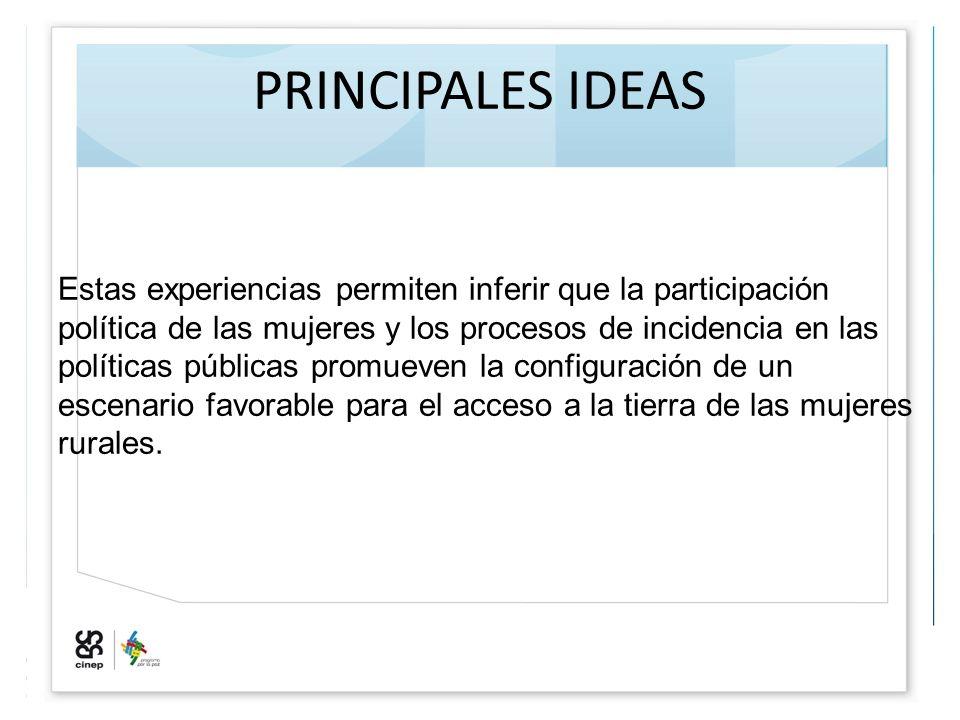 PRINCIPALES IDEAS Estas experiencias permiten inferir que la participación política de las mujeres y los procesos de incidencia en las políticas públi