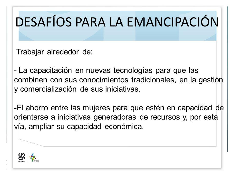DESAFÍOS PARA LA EMANCIPACIÓN Trabajar alrededor de: - La capacitación en nuevas tecnologías para que las combinen con sus conocimientos tradicionales