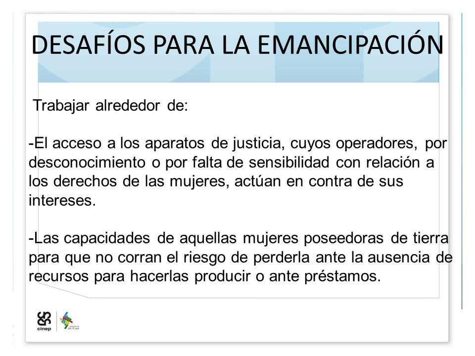 DESAFÍOS PARA LA EMANCIPACIÓN Trabajar alrededor de: -El acceso a los aparatos de justicia, cuyos operadores, por desconocimiento o por falta de sensi