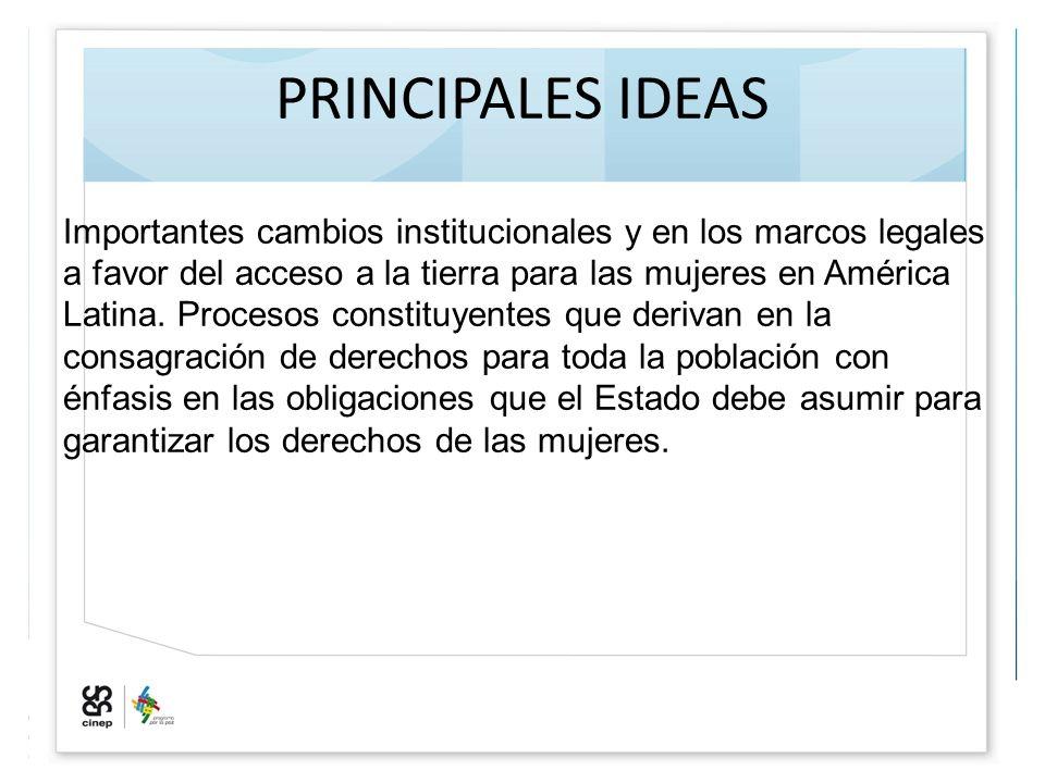 PRINCIPALES IDEAS Importantes cambios institucionales y en los marcos legales a favor del acceso a la tierra para las mujeres en América Latina. Proce