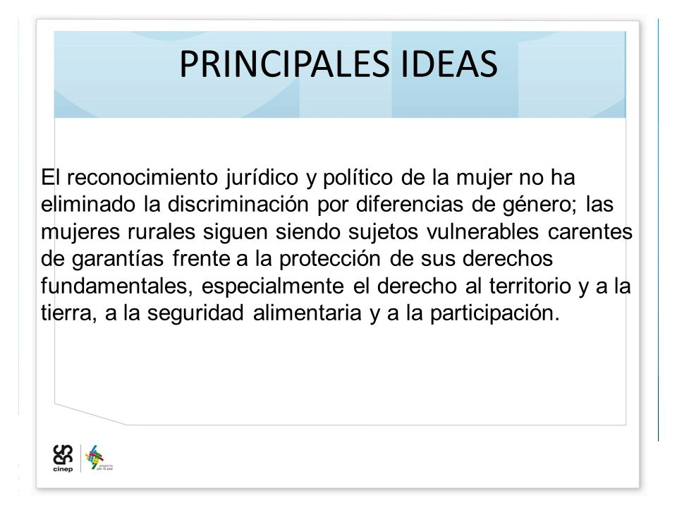 PRINCIPALES IDEAS El reconocimiento jurídico y político de la mujer no ha eliminado la discriminación por diferencias de género; las mujeres rurales s