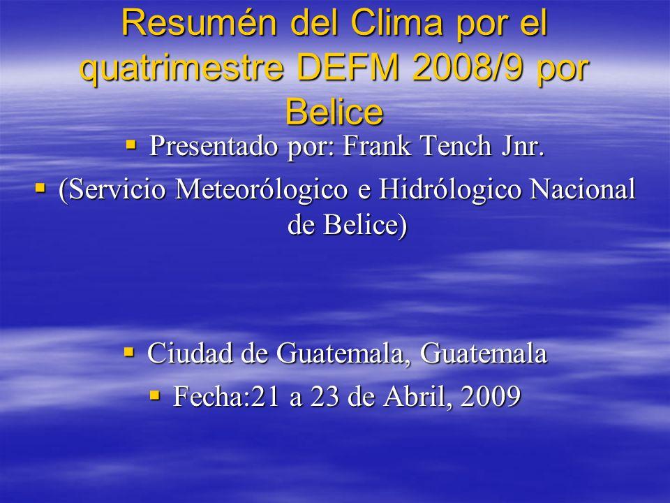 Resumén del Clima por el quatrimestre de Diciembre-Marzo, 2008/9 Primer frente frío cruzó Belice durante al principios del mes de Diciembre.Lluvias en sur entre 52 a 63mm.Temperatura minimas oscilaron entre 9 a 12°C.