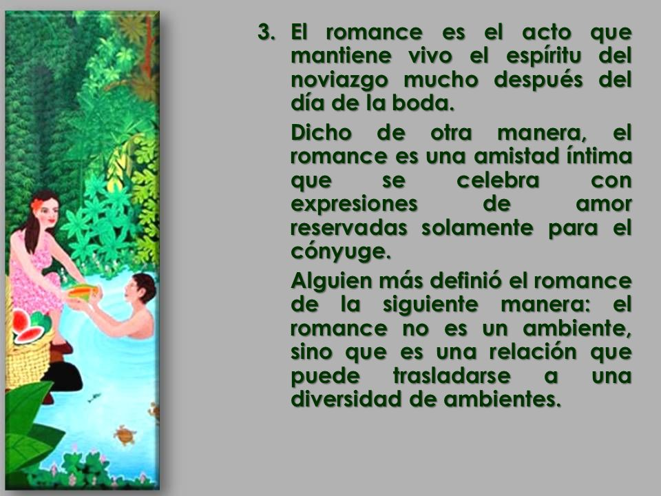 3.El romance es el acto que mantiene vivo el espíritu del noviazgo mucho después del día de la boda. Dicho de otra manera, el romance es una amistad í