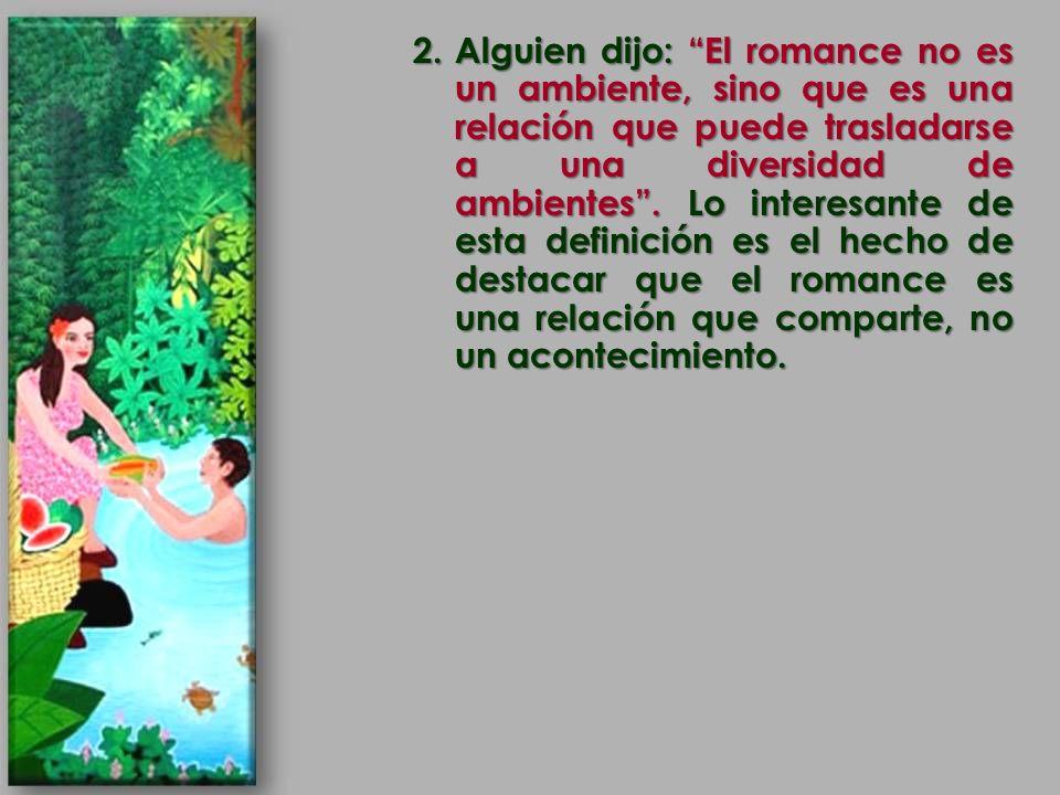 2.Alguien dijo: El romance no es un ambiente, sino que es una relación que puede trasladarse a una diversidad de ambientes. Lo interesante de esta def