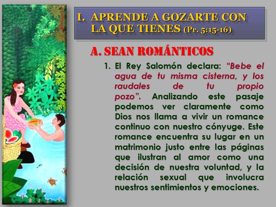 A.SEAN ROMÁNTICOS 1.El Rey Salomón declara: Bebe el agua de tu misma cisterna, y los raudales de tu propio pozo. Analizando este pasaje podemos ver cl