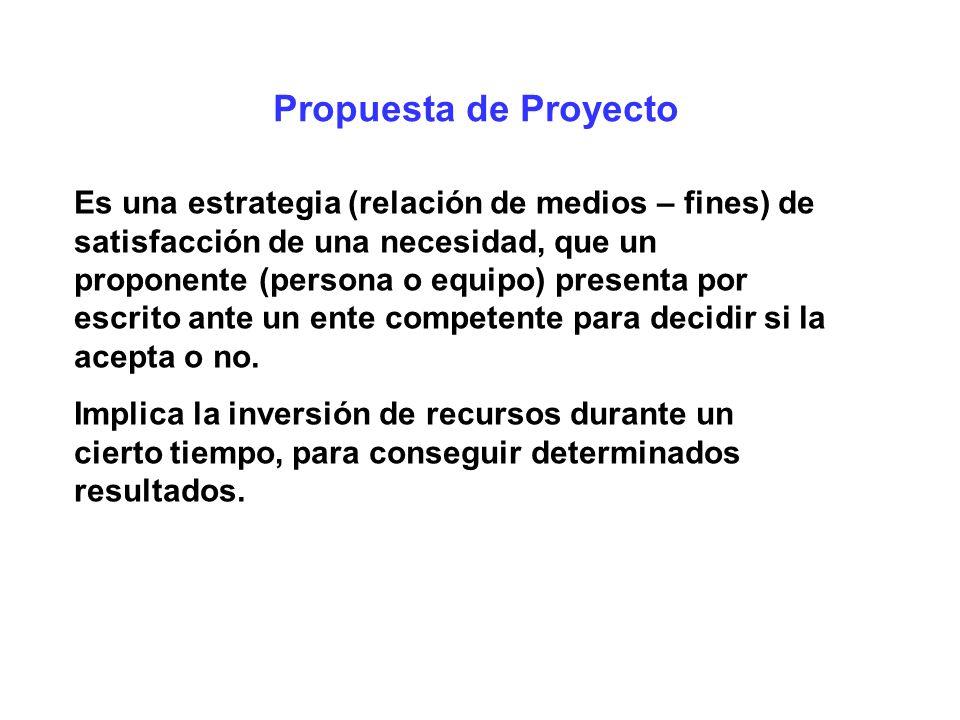 Propuesta de Proyecto Es una estrategia (relación de medios – fines) de satisfacción de una necesidad, que un proponente (persona o equipo) presenta p