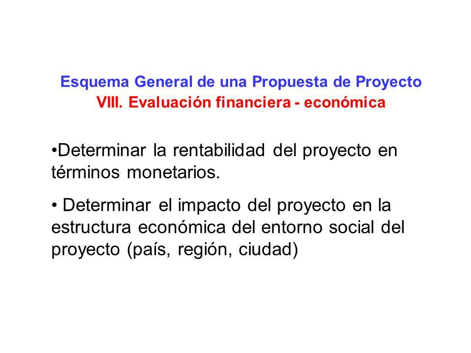 Esquema General de una Propuesta de Proyecto VIII. Evaluación financiera - económica Determinar la rentabilidad del proyecto en términos monetarios. D