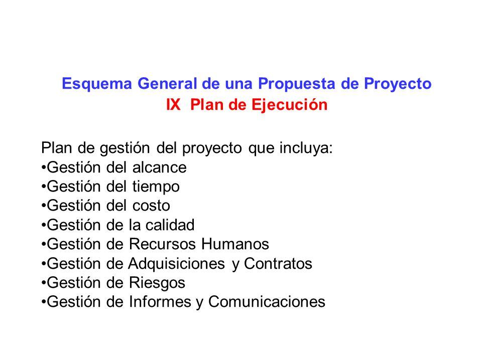 Esquema General de una Propuesta de Proyecto IX Plan de Ejecución Plan de gestión del proyecto que incluya: Gestión del alcance Gestión del tiempo Ges