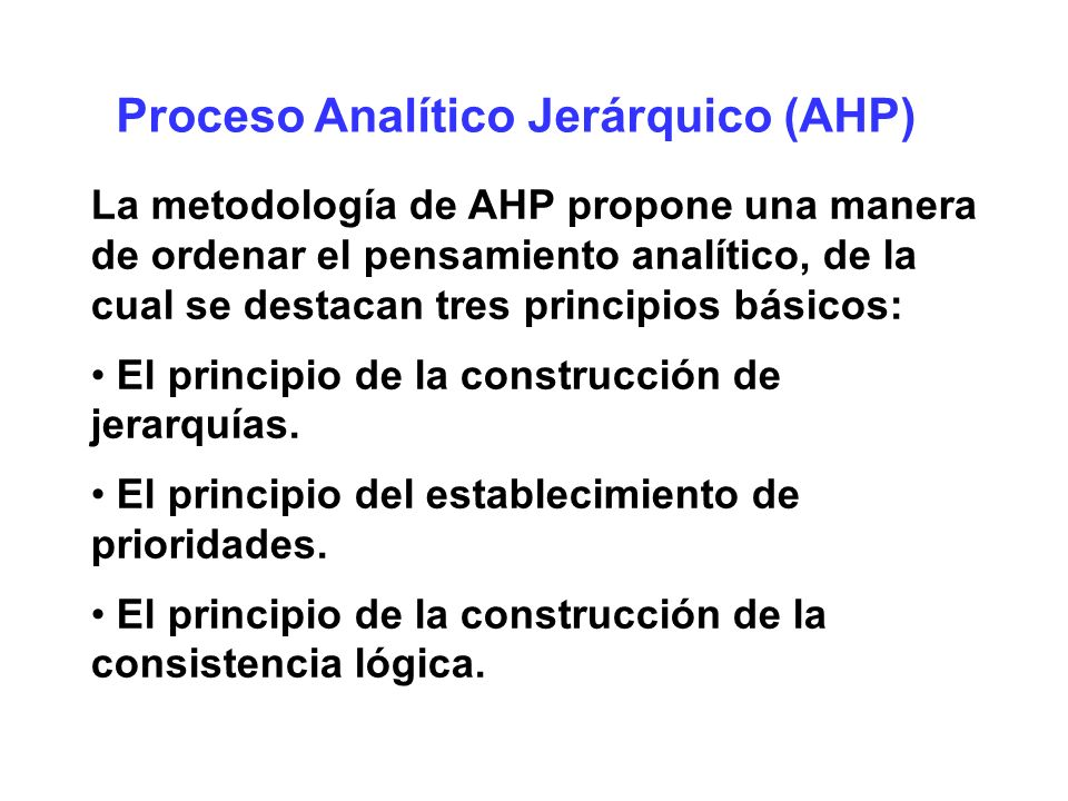 Proceso Analítico Jerárquico (AHP) Principio de la construcción de jerarquías Las jerarquías de que trata el método de AHP son: Nivel superior: el objetivo amplio y global.