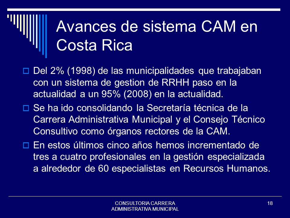 CONSULTORIA CARRERA ADMINISTRATIVA MUNICIPAL 18 Avances de sistema CAM en Costa Rica Del 2% (1998) de las municipalidades que trabajaban con un sistem