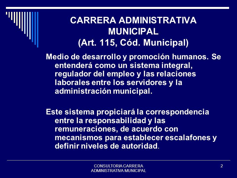 CONSULTORIA CARRERA ADMINISTRATIVA MUNICIPAL 2 CARRERA ADMINISTRATIVA MUNICIPAL (Art. 115, Cód. Municipal) Medio de desarrollo y promoción humanos. Se