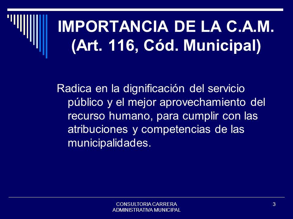 CONSULTORIA CARRERA ADMINISTRATIVA MUNICIPAL 3 IMPORTANCIA DE LA C.A.M. (Art. 116, Cód. Municipal) Radica en la dignificación del servicio público y e