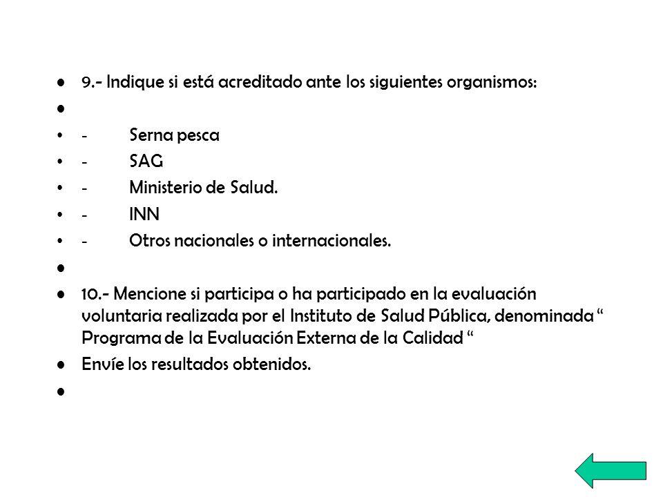 9.- Indique si está acreditado ante los siguientes organismos: - Serna pesca - SAG - Ministerio de Salud. - INN - Otros nacionales o internacionales.