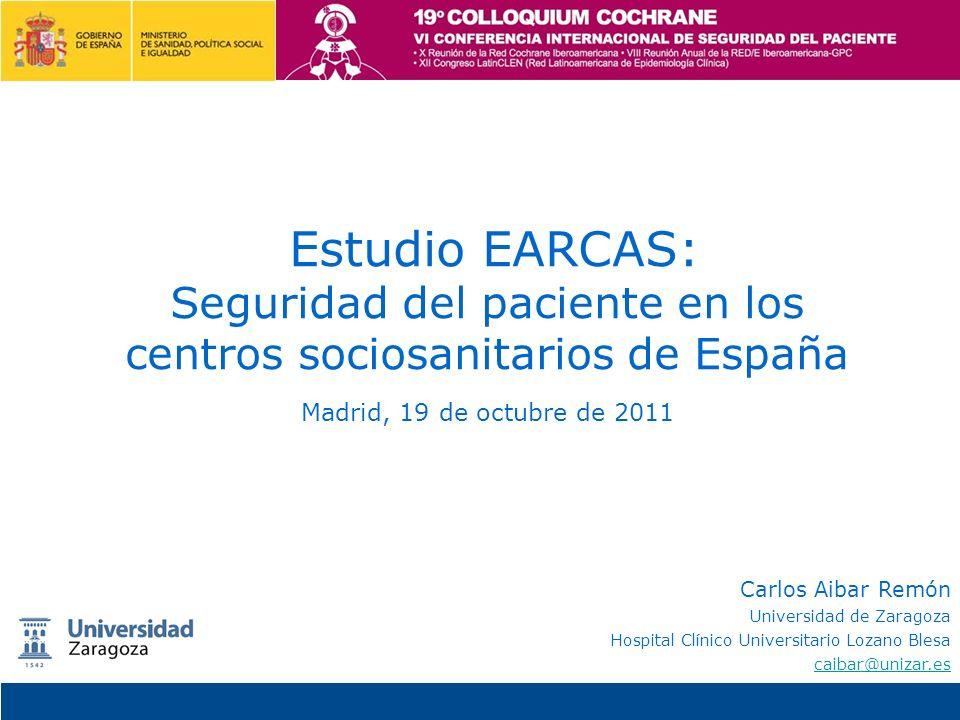Estudio EARCAS: Seguridad del paciente en los centros sociosanitarios de España Madrid, 19 de octubre de 2011 Carlos Aibar Remón Universidad de Zarago