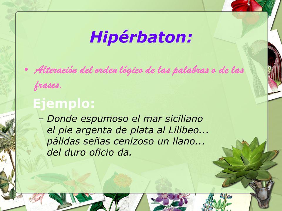 Hipérbaton: Alteración del orden lógico de las palabras o de las frases. Ejemplo: –Donde espumoso el mar siciliano el pie argenta de plata al Lilibeo.