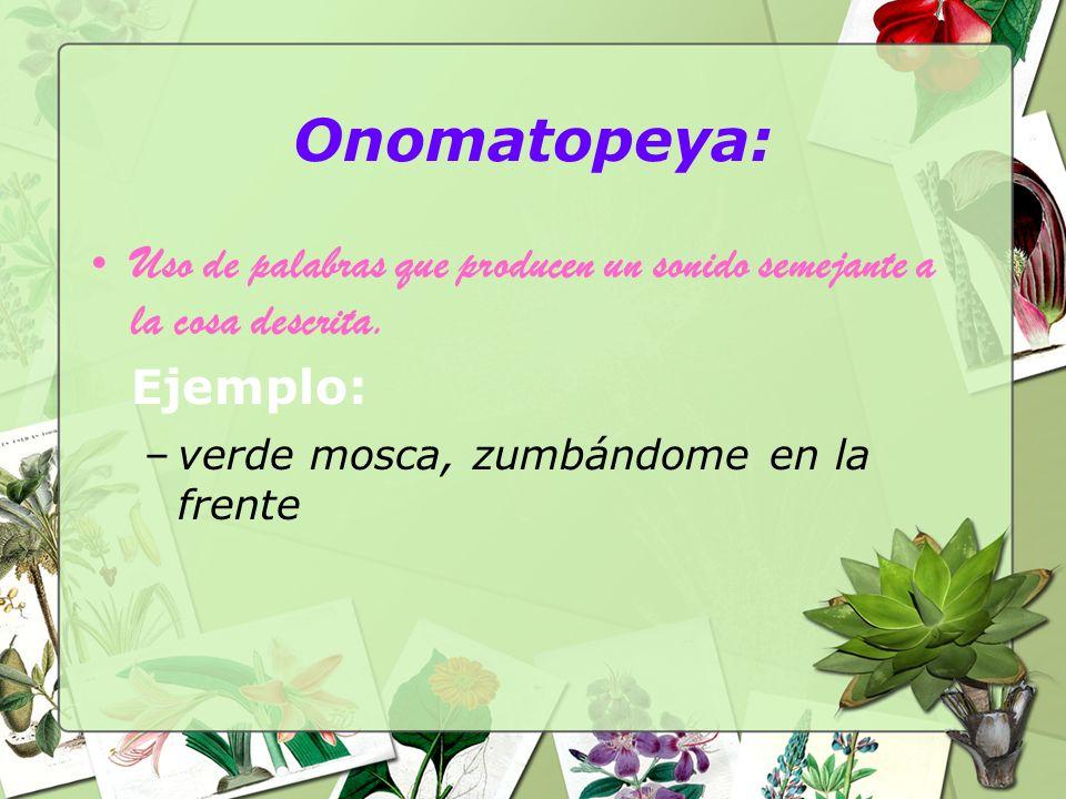 Onomatopeya: Uso de palabras que producen un sonido semejante a la cosa descrita. Ejemplo: –verde mosca, zumbándome en la frente