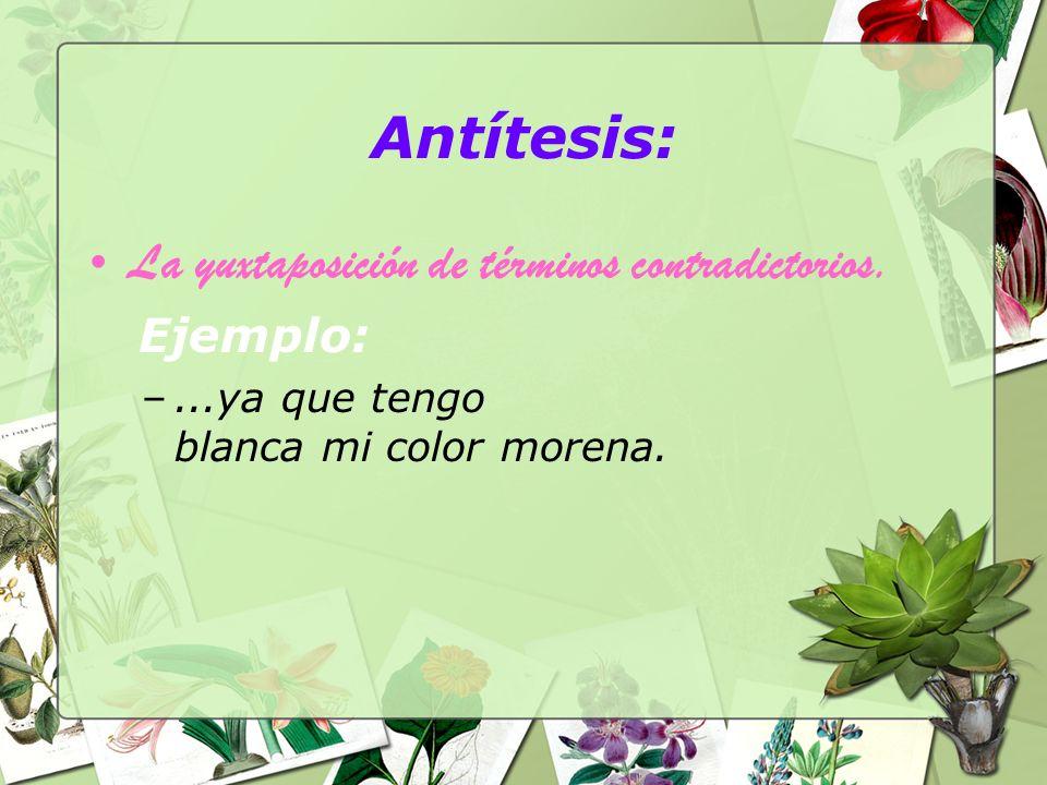 Antítesis: La yuxtaposición de términos contradictorios. Ejemplo: –...ya que tengo blanca mi color morena.