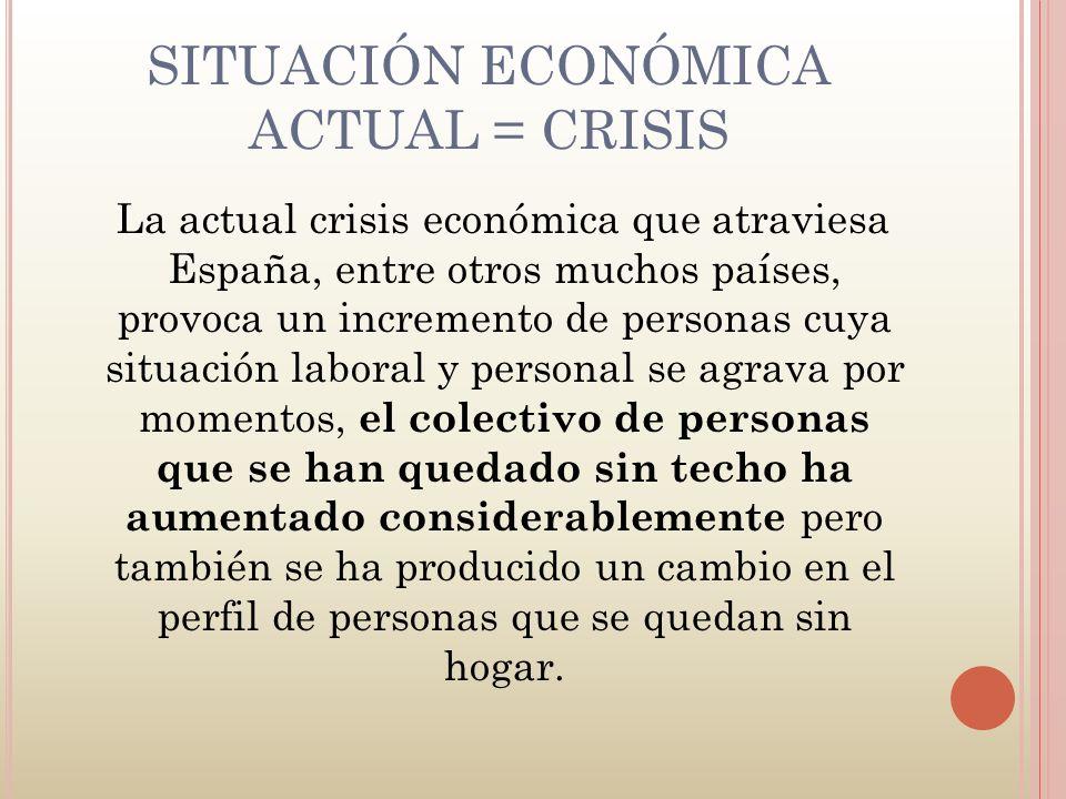 SITUACIÓN ECONÓMICA ACTUAL = CRISIS La actual crisis económica que atraviesa España, entre otros muchos países, provoca un incremento de personas cuya