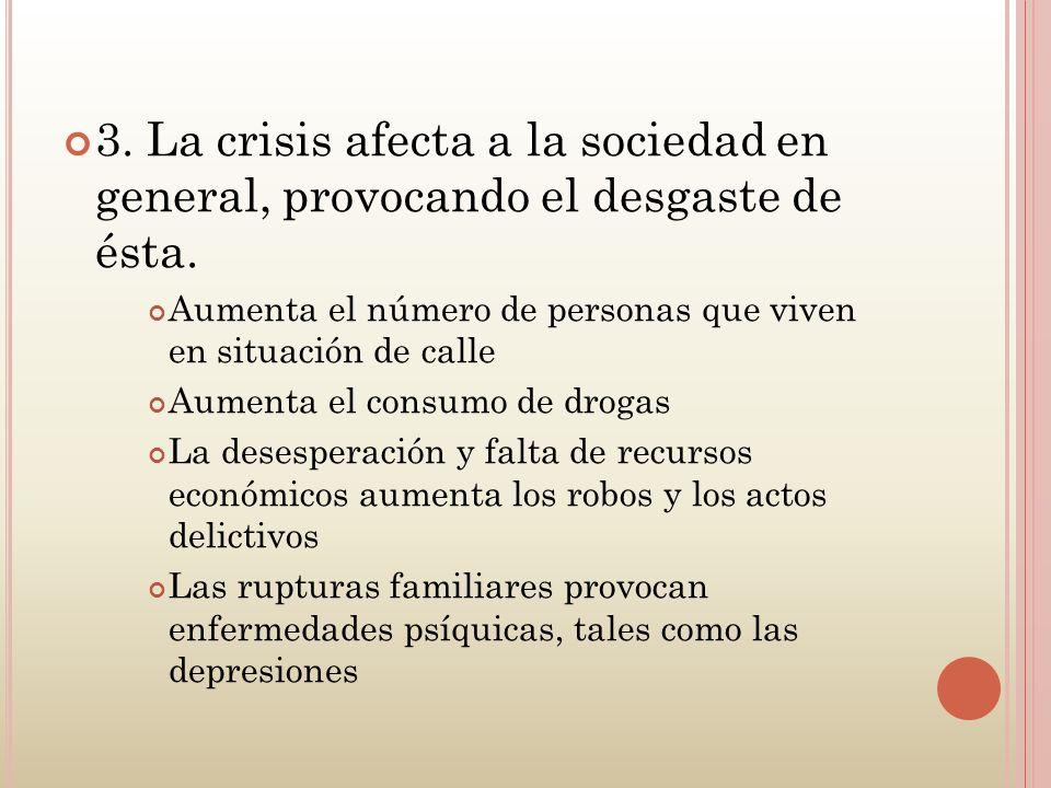 3. La crisis afecta a la sociedad en general, provocando el desgaste de ésta. Aumenta el número de personas que viven en situación de calle Aumenta el